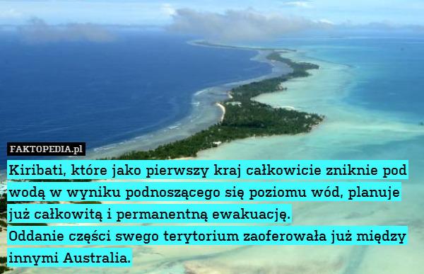 Kiribati, które jako pierwszy – Kiribati, które jako pierwszy kraj całkowicie zniknie pod wodą w wyniku podnoszącego się poziomu wód, planuje już całkowitą i permanentną ewakuację. Oddanie części swego terytorium zaoferowała już między innymi Australia.