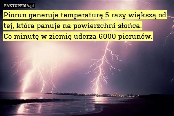 Piorun generuje temperaturę 5 – Piorun generuje temperaturę 5 razy większą od tej, która panuje na powierzchni słońca. Co minutę w ziemię uderza 6000 piorunów.