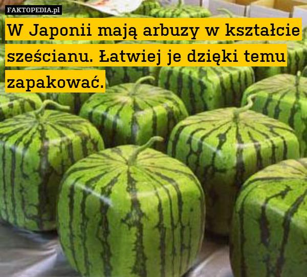 W Japonii mają arbuzy w kształcie – W Japonii mają arbuzy w kształcie sześcianu. Łatwiej je dzięki temu zapakować.