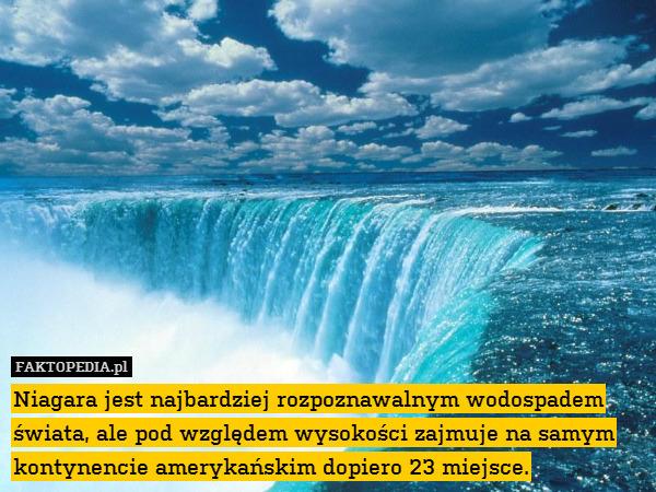 Niagara jest najbardziej rozpoznawalnym – Niagara jest najbardziej rozpoznawalnym wodospadem świata, ale pod względem wysokości zajmuje na samym kontynencie amerykańskim dopiero 23 miejsce.