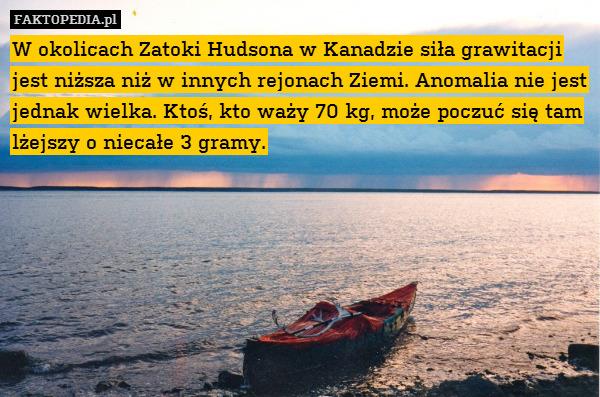 W okolicach Zatoki Hudsona w Kanadzie – W okolicach Zatoki Hudsona w Kanadzie siła grawitacji jest niższa niż w innych rejonach Ziemi. Anomalia nie jest jednak wielka. Ktoś, kto waży 70 kg, może poczuć się tam lżejszy o niecałe 3 gramy.