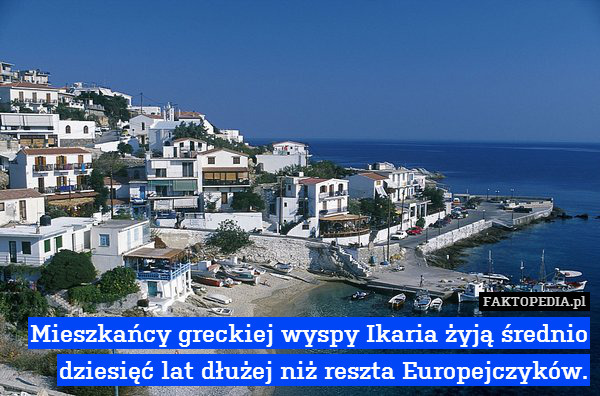 Mieszkańcy greckiej wyspy Ikaria – Mieszkańcy greckiej wyspy Ikaria żyją średnio dziesięć lat dłużej niż reszta Europejczyków.