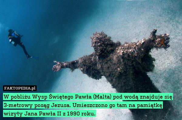 W pobliżu Wysp Świętego Pawła – W pobliżu Wysp Świętego Pawła (Malta) pod wodą znajduje się 3-metrowy posąg Jezusa. Umieszczono go tam na pamiątkę wizyty Jana Pawła II z 1990 roku.