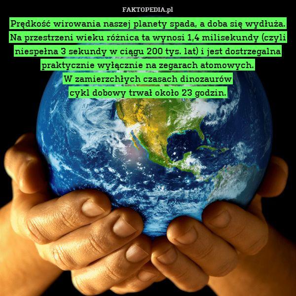 Prędkość wirowania naszej planety – Prędkość wirowania naszej planety spada, a doba się wydłuża. Na przestrzeni wieku różnica ta wynosi 1,4 milisekundy (czyli niespełna 3 sekundy w ciągu 200 tys. lat) i jest dostrzegalna praktycznie wyłącznie na zegarach atomowych. W zamierzchłych czasach dinozaurów cykl dobowy trwał około 23 godzin.