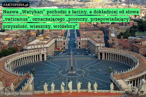 """Nazwa """"Watykan"""" pochodzi z łaciny, – Nazwa """"Watykan"""" pochodzi z łaciny, a dokładniej od słowa """"vaticanus"""", oznaczającego """"proroczy, przepowiadający przyszłość, wieszczy, wróżebny""""."""