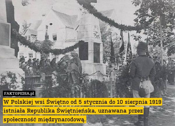 W Polskiej wsi Świętno od 5 stycznia – W Polskiej wsi Świętno od 5 stycznia do 10 sierpnia 1919 istniała Republika Świętnieńska, uznawana przez społeczność międzynarodową.