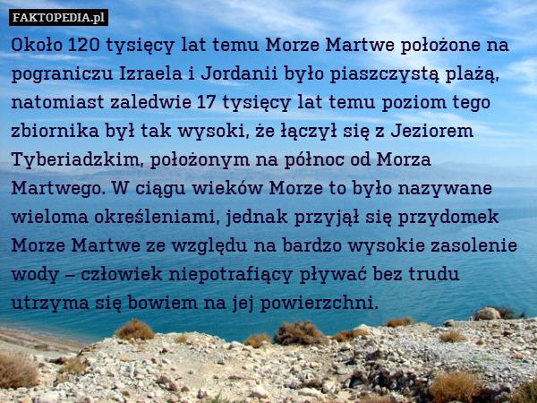Około 120 tysięcy lat temu Morze – Około 120 tysięcy lat temu Morze Martwe położone na pograniczu Izraela i Jordanii było piaszczystą plażą, natomiast zaledwie 17 tysięcy lat temu poziom tego zbiornika był tak wysoki, że łączył się z Jeziorem Tyberiadzkim, położonym na północ od Morza Martwego. W ciągu wieków Morze to było nazywane wieloma określeniami, jednak przyjął się przydomek Morze Martwe ze względu na bardzo wysokie zasolenie wody – człowiek niepotrafiący pływać bez trudu utrzyma się bowiem na jej powierzchni.