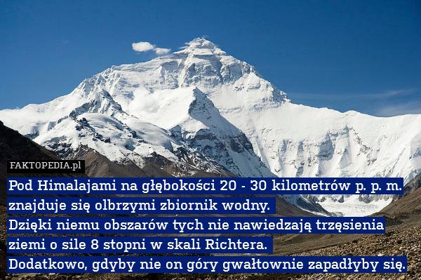 Pod Himalajami na głębokości 20 – Pod Himalajami na głębokości 20 - 30 kilometrów p. p. m. znajduje się olbrzymi zbiornik wodny.  Dzięki niemu obszarów tych nie nawiedzają trzęsienia ziemi o sile 8 stopni w skali Richtera.  Dodatkowo, gdyby nie on góry gwałtownie zapadłyby się.