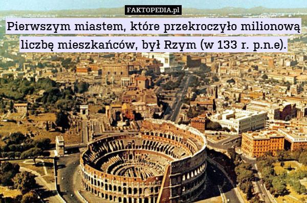 Pierwszym miastem, które przekroczyło – Pierwszym miastem, które przekroczyło milionową liczbę mieszkańców, był Rzym (w 133 r. p.n.e).