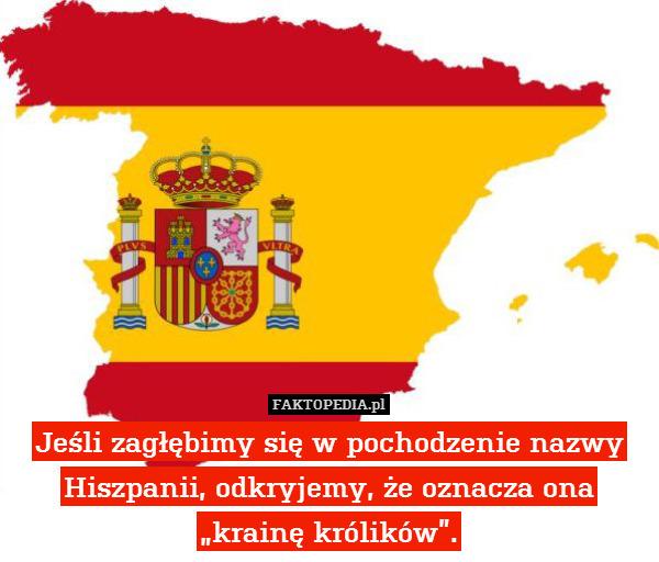 """Jeśli zagłębimy się w pochodzenie – Jeśli zagłębimy się w pochodzenie nazwy Hiszpanii, odkryjemy, że oznacza ona """"krainę królików""""."""
