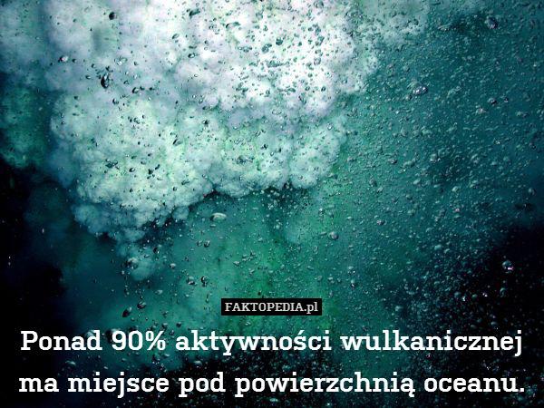 Ponad 90% aktywności wulkanicznej – Ponad 90% aktywności wulkanicznej ma miejsce pod powierzchnią oceanu.