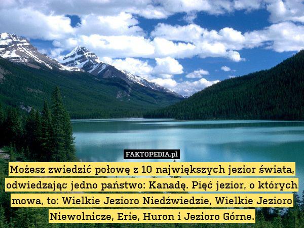 Możesz zwiedzić połowę z 10 największych – Możesz zwiedzić połowę z 10 największych jezior świata, odwiedzając jedno państwo: Kanadę. Pięć jezior, o których mowa, to: Wielkie Jezioro Niedźwiedzie, Wielkie Jezioro Niewolnicze, Erie, Huron i Jezioro Górne.
