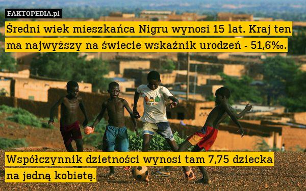 Średni wiek mieszkańca Nigru wynosi – Średni wiek mieszkańca Nigru wynosi 15 lat. Kraj ten ma najwyższy na świecie wskaźnik urodzeń - 51,6‰.       Współczynnik dzietności wynosi tam 7,75 dziecka na jedną kobietę.