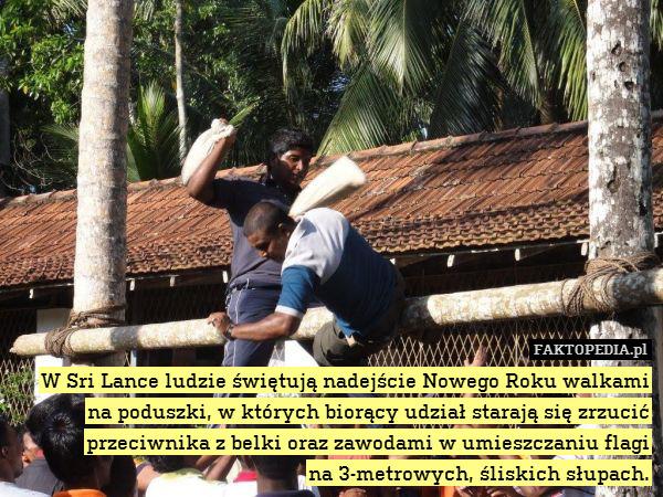 W Sri Lance ludzie świętują nadejście – W Sri Lance ludzie świętują nadejście Nowego Roku walkami na poduszki, w których biorący udział starają się zrzucić przeciwnika z belki oraz zawodami w umieszczaniu flagi na 3-metrowych, śliskich słupach.