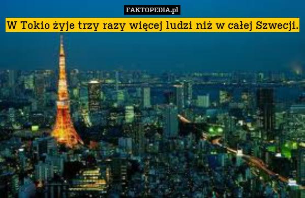 W Tokio żyje trzy razy więcej – W Tokio żyje trzy razy więcej ludzi niż w całej Szwecji.