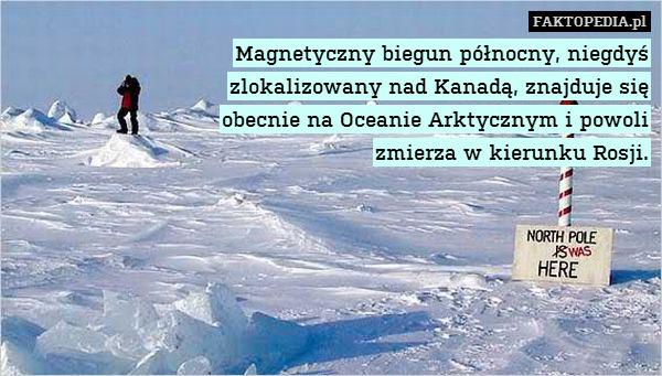 Magnetyczny biegun północny, niegdyś – Magnetyczny biegun północny, niegdyś zlokalizowany nad Kanadą, znajduje się obecnie na Oceanie Arktycznym i powoli zmierza w kierunku Rosji.