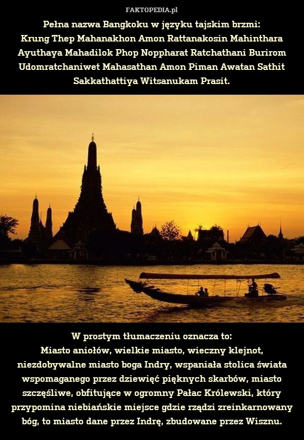 Pełna nazwa Bangkoku w języku – Pełna nazwa Bangkoku w języku tajskim brzmi: Krung Thep Mahanakhon Amon Rattanakosin Mahinthara Ayuthaya Mahadilok Phop Noppharat Ratchathani Burirom Udomratchaniwet Mahasathan Amon Piman Awatan Sathit Sakkathattiya Witsanukam Prasit.                  W prostym tłumaczeniu oznacza to: Miasto aniołów, wielkie miasto, wieczny klejnot, niezdobywalne miasto boga Indry, wspaniała stolica świata wspomaganego przez dziewięć pięknych skarbów, miasto szczęśliwe, obfitujące w ogromny Pałac Królewski, który przypomina niebiańskie miejsce gdzie rządzi zreinkarnowany bóg, to miasto dane przez Indrę, zbudowane przez Wisznu.