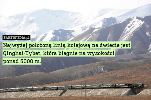 Najwyżej położoną linią kolejową – Najwyżej położoną linią kolejową na świecie jest Qinghai-Tybet, która biegnie na wysokości ponad 5000 m.