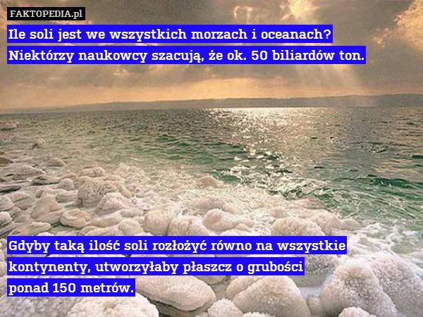 Ile soli jest we wszystkich morzach – Ile soli jest we wszystkich morzach i oceanach? Niektórzy naukowcy szacują, że ok. 50 biliardów ton.         Gdyby taką ilość soli rozłożyć równo na wszystkie kontynenty, utworzyłaby płaszcz o grubości ponad 150 metrów.