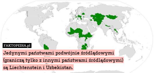 Jedynymi państwami podwójnie śródlądowymi – Jedynymi państwami podwójnie śródlądowymi (graniczą tylko z innymi państwami śródlądowymi) są Liechtenstein i Uzbekistan.