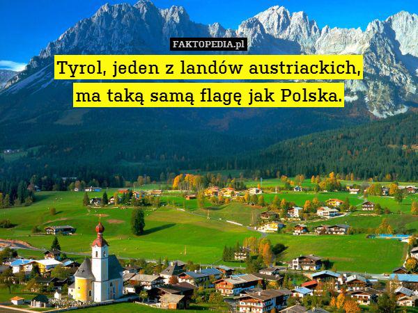 Tyrol, jeden z landów austriackich, – Tyrol, jeden z landów austriackich, ma taką samą flagę jak Polska.