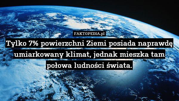 Tylko 7% powierzchni Ziemi posiada – Tylko 7% powierzchni Ziemi posiada naprawdę umiarkowany klimat, jednak mieszka tam połowa ludności świata.