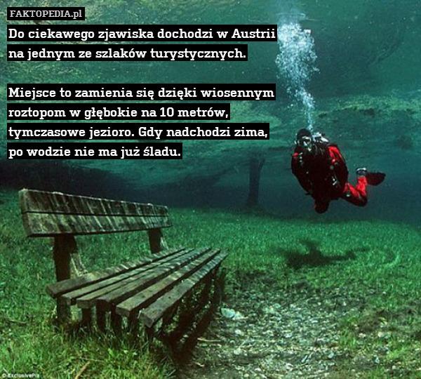 Do ciekawego zjawiska dochodzi – Do ciekawego zjawiska dochodzi w Austrii na jednym ze szlaków turystycznych.  Miejsce to zamienia się dzięki wiosennym roztopom w głębokie na 10 metrów, tymczasowe jezioro. Gdy nadchodzi zima, po wodzie nie ma już śladu.