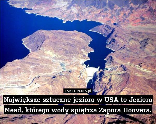 Największe sztuczne jezioro w – Największe sztuczne jezioro w USA to Jezioro Mead, którego wody spiętrza Zapora Hoovera.