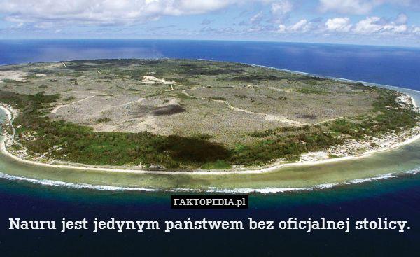 Nauru jest jedynym państwem bez – Nauru jest jedynym państwem bez oficjalnej stolicy.