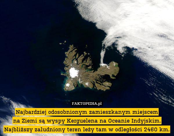 Najbardziej odosobnionym zamieszkanym – Najbardziej odosobnionym zamieszkanym miejscem na Ziemi są wyspy Kerguelena na Oceanie Indyjskim. Najbliższy zaludniony teren leży tam w odległości 2460 km.