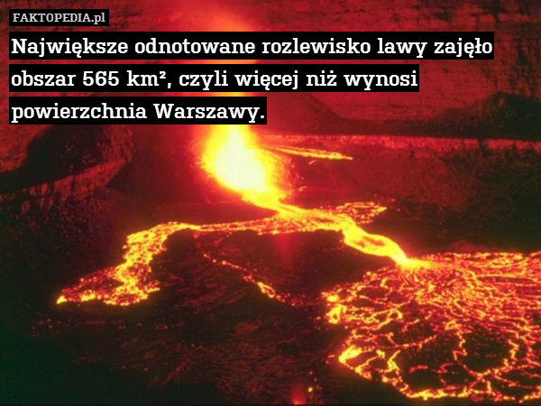 Największe odnotowane rozlewisko – Największe odnotowane rozlewisko lawy zajęło obszar 565 km², czyli więcej niż wynosi powierzchnia Warszawy.