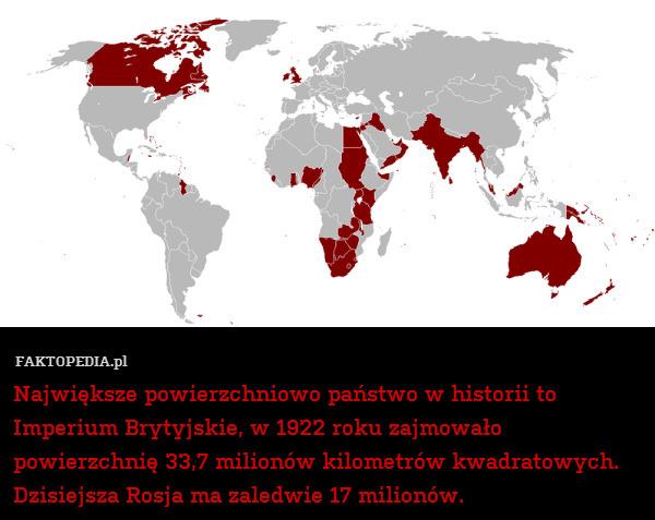 Największe powierzchniowo państwo – Największe powierzchniowo państwo w historii to  Imperium Brytyjskie, w 1922 roku zajmowało powierzchnię 33,7 milionów kilometrów kwadratowych. Dzisiejsza Rosja ma zaledwie 17 milionów.