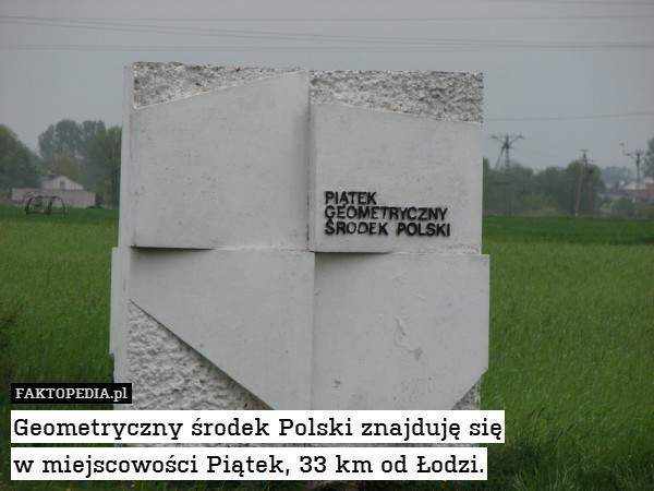 Geometryczny środek Polski znajduję – Geometryczny środek Polski znajduję się w miejscowości Piątek, 33 km od Łodzi.