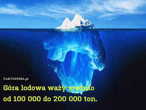Góra lodowa waży średnio od 100 – Góra lodowa waży średnio od 100 000 do 200 000 ton.