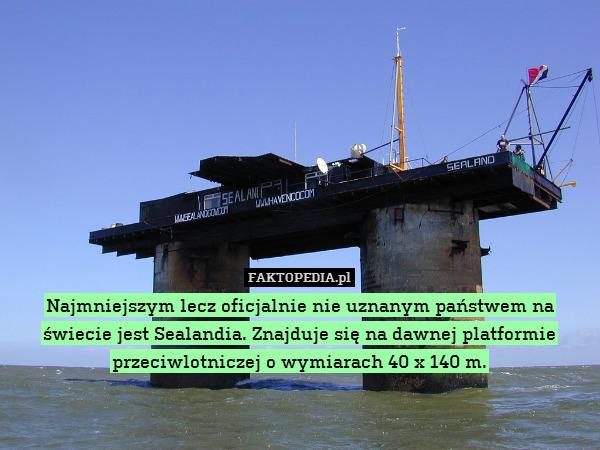 Najmniejszym lecz oficjalnie nie – Najmniejszym lecz oficjalnie nie uznanym państwem na świecie jest Sealandia. Znajduje się na dawnej platformie przeciwlotniczej o wymiarach 40 x 140 m.