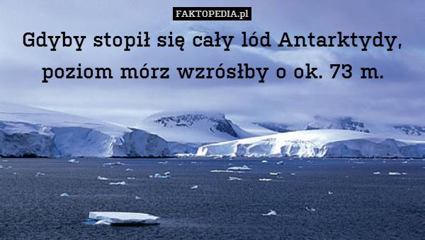 Gdyby stopił się cały lód Antarktydy, – Gdyby stopił się cały lód Antarktydy, poziom mórz wzrósłby o ok. 73 m.