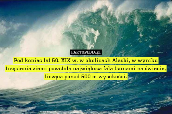 Pod koniec lat 50. XIX w. w okolicach – Pod koniec lat 50. XIX w. w okolicach Alaski, w wyniku trzęsienia ziemi powstała największa fala tsunami na świecie, licząca ponad 500 m wysokości.