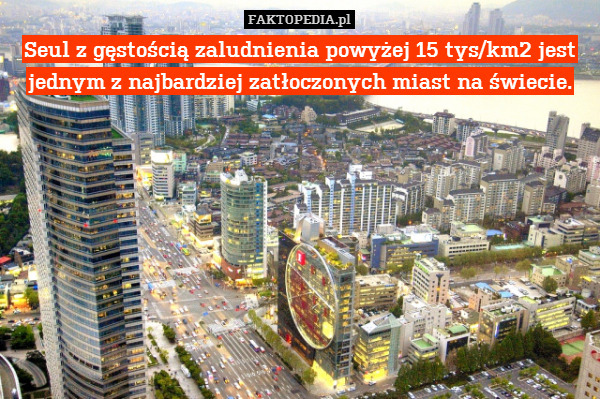 Seul z gęstością zaludnienia powyżej – Seul z gęstością zaludnienia powyżej 15 tys/km2 jest jednym z najbardziej zatłoczonych miast na świecie.