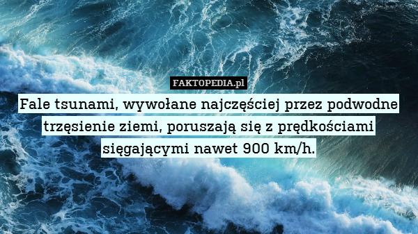 Fale tsunami, wywołane najczęściej – Fale tsunami, wywołane najczęściej przez podwodne trzęsienie ziemi, poruszają się z prędkościami sięgającymi nawet 900 km/h.