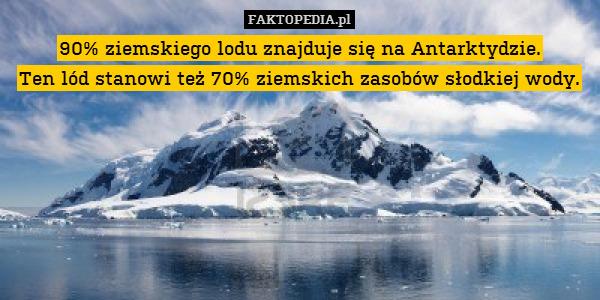90% ziemskiego lodu znajduje się – 90% ziemskiego lodu znajduje się na Antarktydzie. Ten lód stanowi też 70% ziemskich zasobów słodkiej wody.