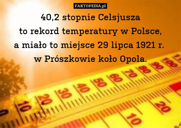 40,2 stopnie Celsjusza  to rekord – 40,2 stopnie Celsjusza  to rekord temperatury w Polsce, a miało to miejsce 29 lipca 1921 r.  w Prószkowie koło Opola.