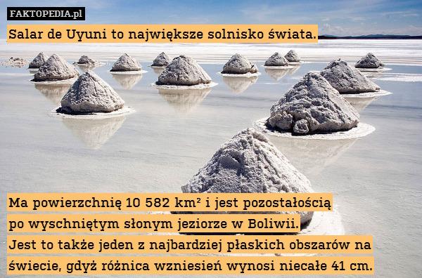 Salar de Uyuni to największe solnisko – Salar de Uyuni to największe solnisko świata.        Ma powierzchnię 10 582 km² i jest pozostałością po wyschniętym słonym jeziorze w Boliwii. Jest to także jeden z najbardziej płaskich obszarów na świecie, gdyż różnica wzniesień wynosi niecałe 41 cm.