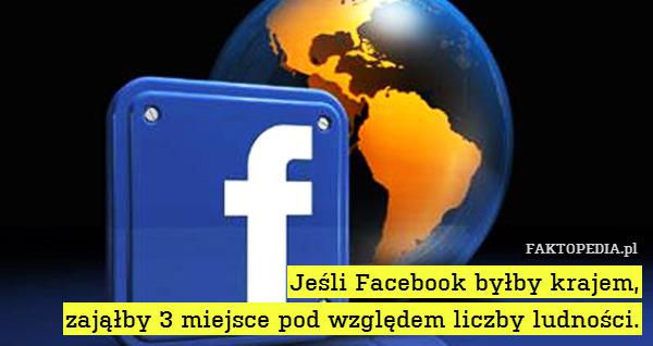 Jeśli Facebook byłby krajem, zająłby – Jeśli Facebook byłby krajem, zająłby 3 miejsce pod względem liczby ludności.