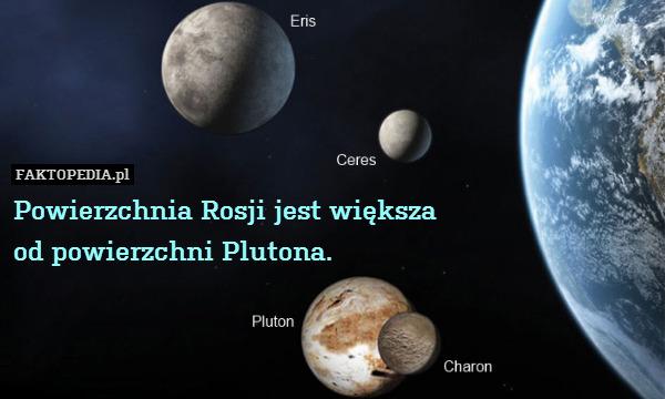Powierzchnia Rosji jest większa – Powierzchnia Rosji jest większa od powierzchni Plutona.