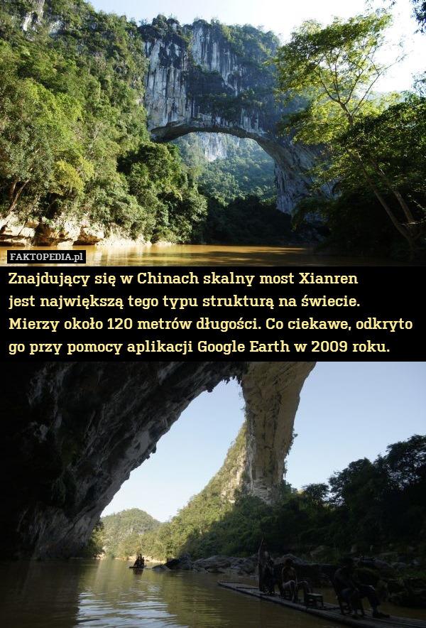 Znajdujący się w Chinach skalny – Znajdujący się w Chinach skalny most Xianren jest największą tego typu strukturą na świecie. Mierzy około 120 metrów długości. Co ciekawe, odkryto go przy pomocy aplikacji Google Earth w 2009 roku.