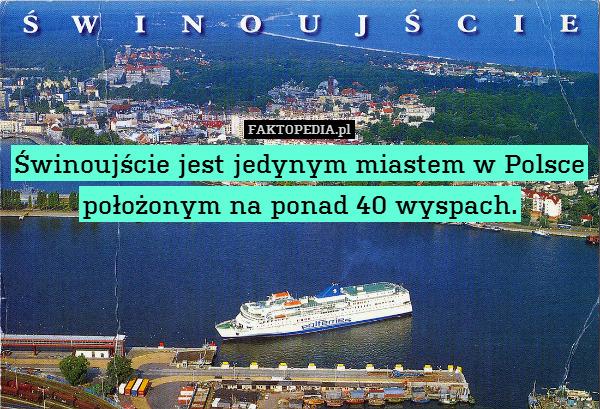 Świnoujście jest jedynym miastem – Świnoujście jest jedynym miastem w Polsce położonym na ponad 40 wyspach.