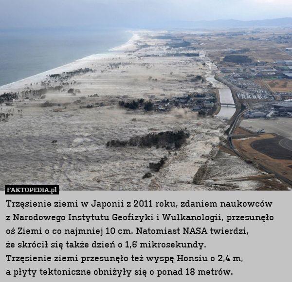 Trzęsienie ziemi w Japonii z 2011 – Trzęsienie ziemi w Japonii z 2011 roku, zdaniem naukowców z Narodowego Instytutu Geofizyki i Wulkanologii, przesunęło oś Ziemi o co najmniej 10 cm. Natomiast NASA twierdzi, że skrócił się także dzień o 1,6 mikrosekundy. Trzęsienie ziemi przesunęło też wyspę Honsiu o 2,4 m, a płyty tektoniczne obniżyły się o ponad 18 metrów.
