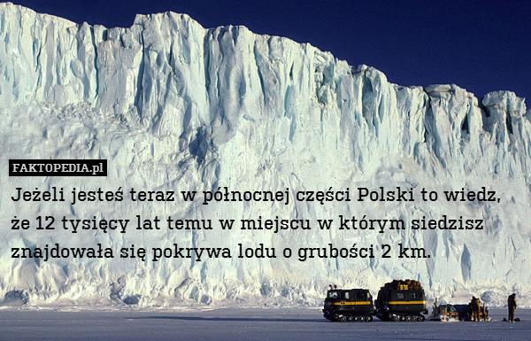Jeżeli jesteś teraz w północnej – Jeżeli jesteś teraz w północnej części Polski to wiedz, że 12 tysięcy lat temu w miejscu w którym siedzisz znajdowała się pokrywa lodu o grubości 2 km.