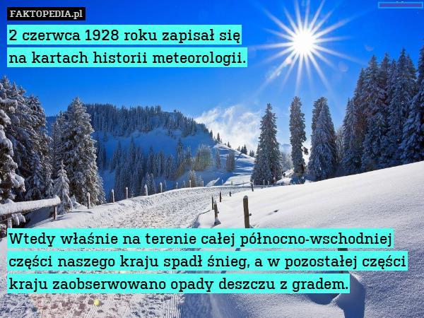 2 czerwca 1928 roku zapisał się – 2 czerwca 1928 roku zapisał się na kartach historii meteorologii.        Wtedy właśnie na terenie całej północno-wschodniej części naszego kraju spadł śnieg, a w pozostałej części kraju zaobserwowano opady deszczu z gradem.