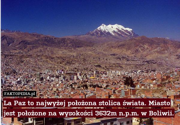 La Paz to najwyżej położona stolica – La Paz to najwyżej położona stolica świata. Miasto jest położone na wysokości 3632m n.p.m. w Boliwii.